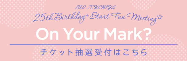 "TAO TSUCHIYA 25th Birthday + Start Fun Meeting☆"" On Your Mark? ""チケット抽選受付"